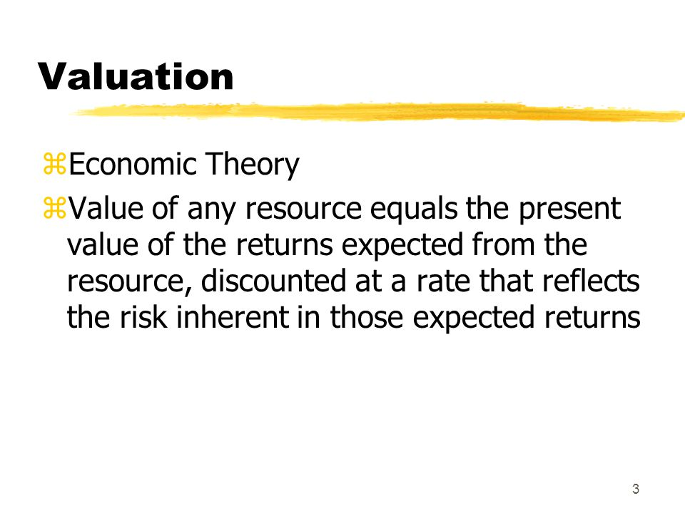 3 Valuation zEconomic Theory zValue of any resource equals the present value of the returns expected from the resource, discounted at a rate that refl