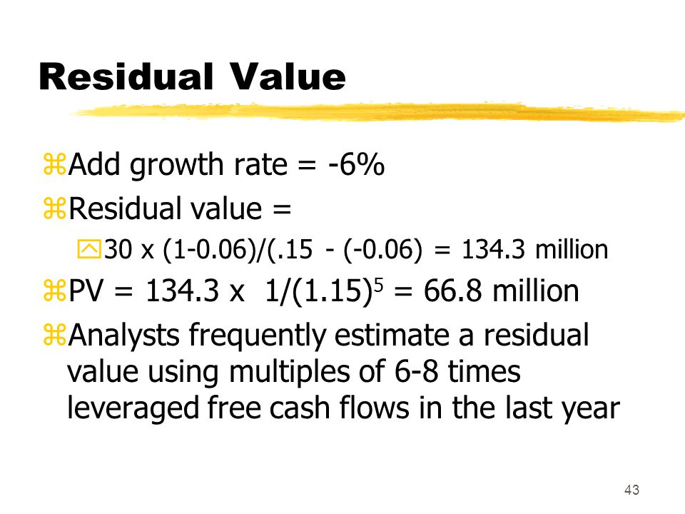 43 Residual Value zAdd growth rate = -6% zResidual value = y30 x (1-0.06)/(.15 - (-0.06) = 134.3 million zPV = 134.3 x 1/(1.15) 5 = 66.8 million zAnal