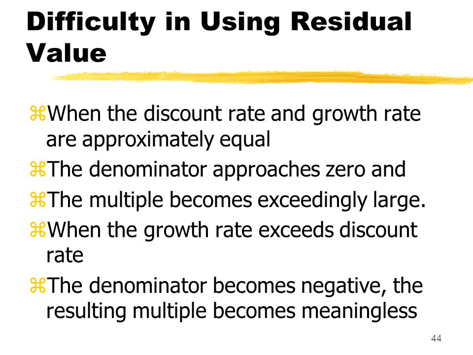 44 Difficulty in Using Residual Value zWhen the discount rate and growth rate are approximately equal zThe denominator approaches zero and zThe multip