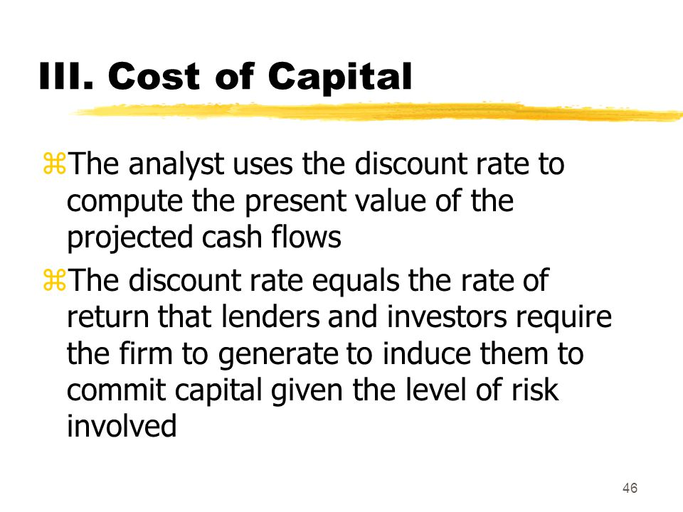 46 III. Cost of Capital zThe analyst uses the discount rate to compute the present value of the projected cash flows zThe discount rate equals the rat