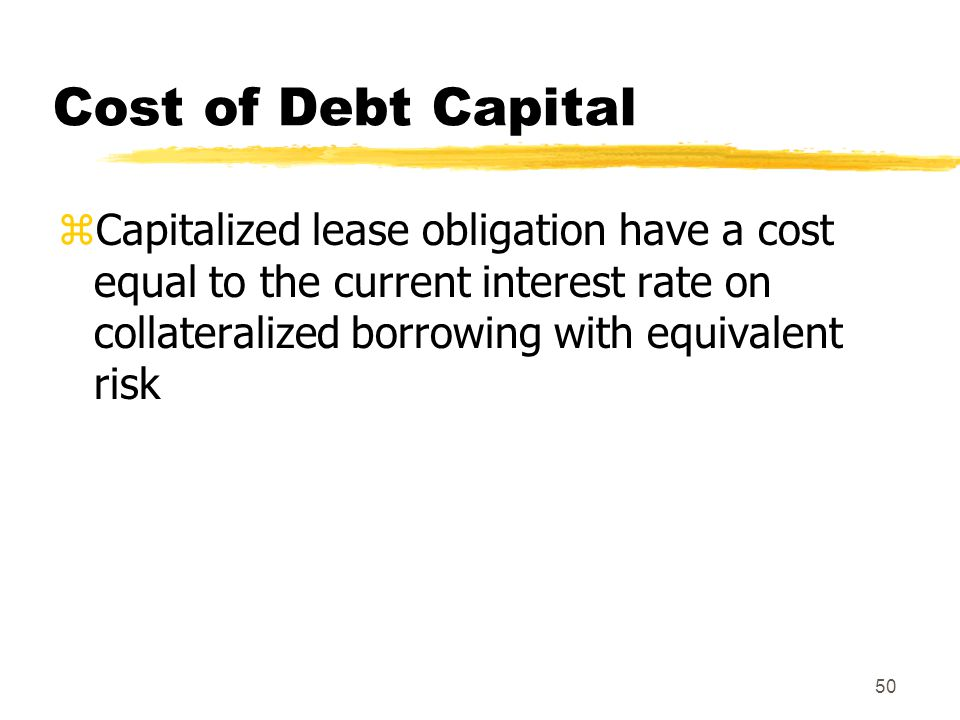50 Cost of Debt Capital zCapitalized lease obligation have a cost equal to the current interest rate on collateralized borrowing with equivalent risk