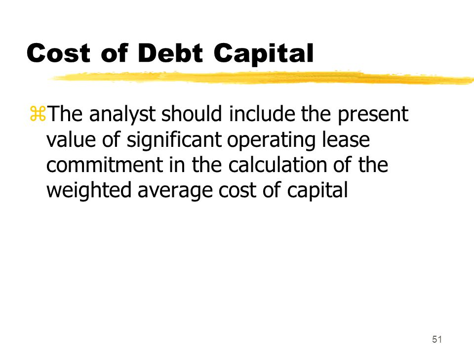 51 Cost of Debt Capital zThe analyst should include the present value of significant operating lease commitment in the calculation of the weighted ave