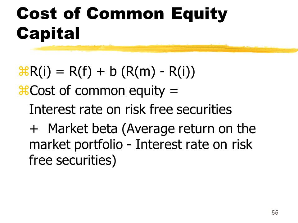 55 Cost of Common Equity Capital zR(i) = R(f) + b (R(m) - R(i)) zCost of common equity = Interest rate on risk free securities + Market beta (Average