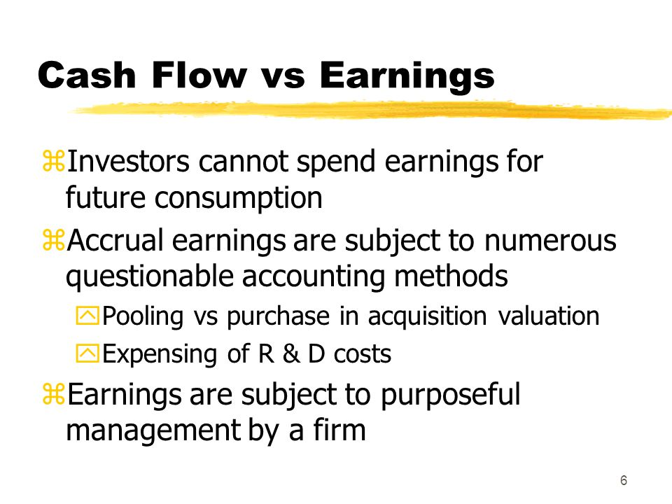 6 Cash Flow vs Earnings zInvestors cannot spend earnings for future consumption zAccrual earnings are subject to numerous questionable accounting meth