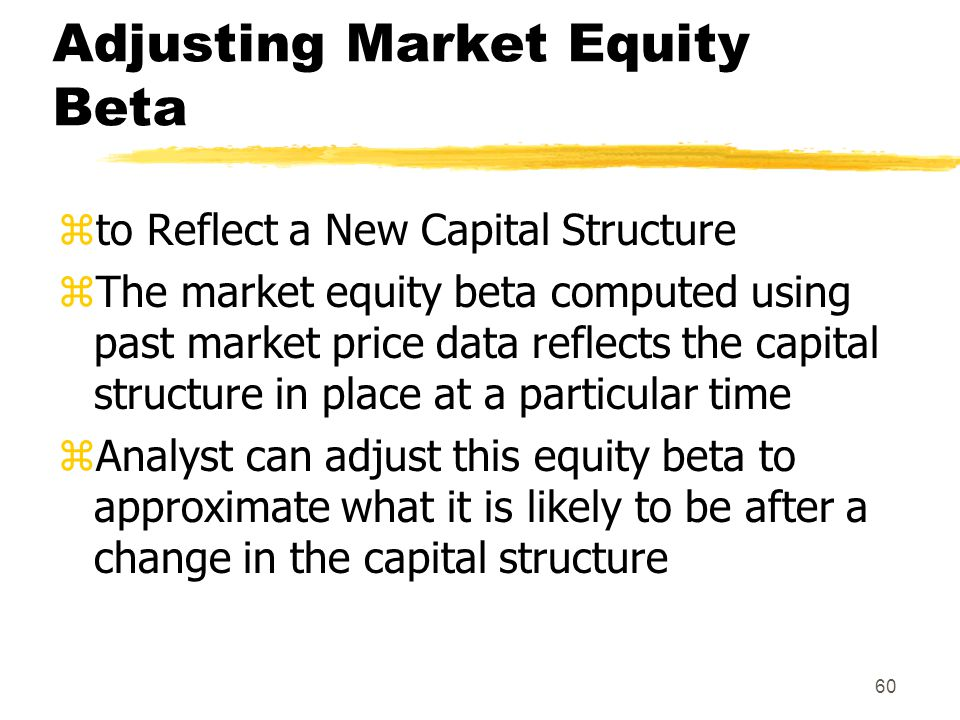 60 Adjusting Market Equity Beta zto Reflect a New Capital Structure zThe market equity beta computed using past market price data reflects the capital