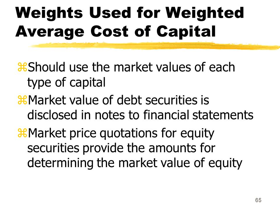 65 Weights Used for Weighted Average Cost of Capital zShould use the market values of each type of capital zMarket value of debt securities is disclos