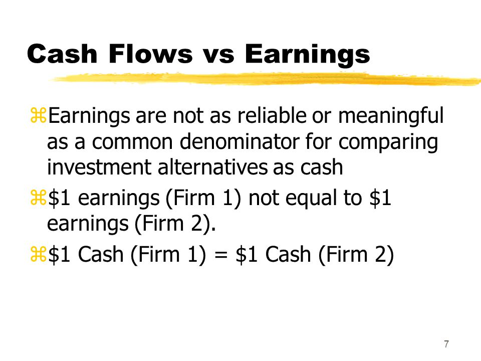 7 Cash Flows vs Earnings zEarnings are not as reliable or meaningful as a common denominator for comparing investment alternatives as cash z$1 earning