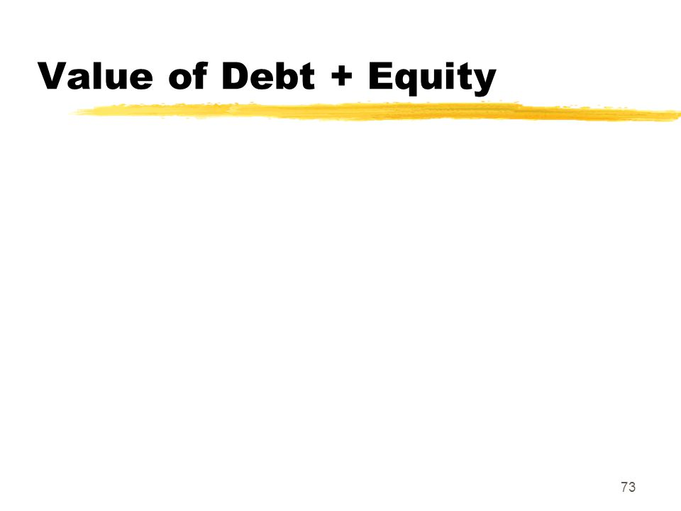73 Value of Debt + Equity