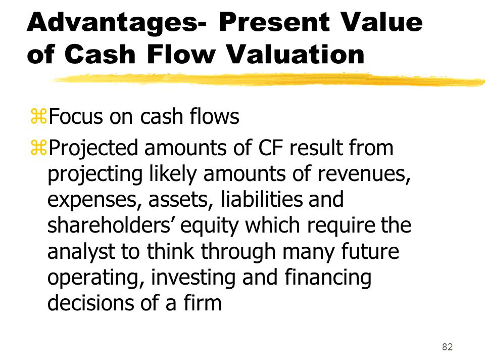 82 Advantages- Present Value of Cash Flow Valuation zFocus on cash flows zProjected amounts of CF result from projecting likely amounts of revenues, e