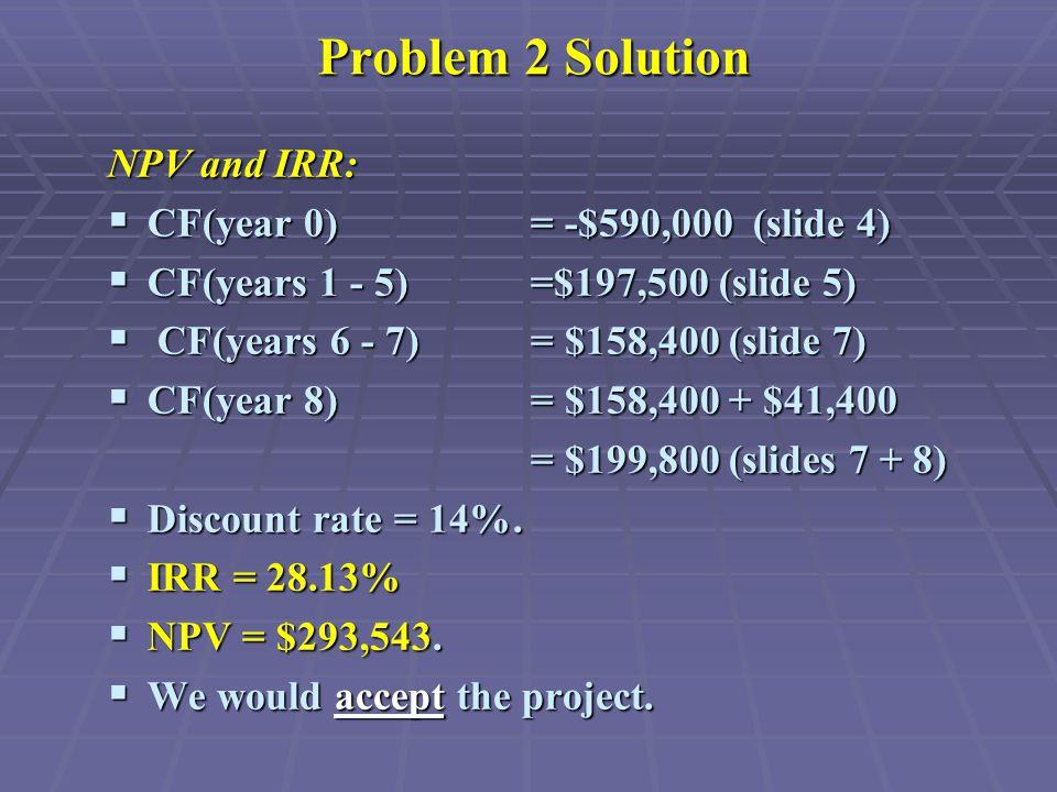 Problem 2 Solution NPV and IRR:  CF(year 0) = -$590,000 (slide 4)  CF(years 1 - 5) =$197,500 (slide 5)  CF(years 6 - 7) = $158,400 (slide 7)  CF(year 8) = $158,400 + $41,400 = $199,800 (slides 7 + 8)  Discount rate = 14%.