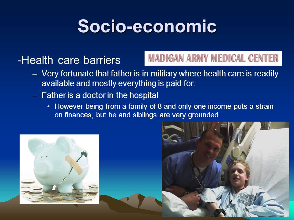 Socio-economic -Health care barriers –Very fortunate that father is in military where health care is readily available and mostly everything is paid for.