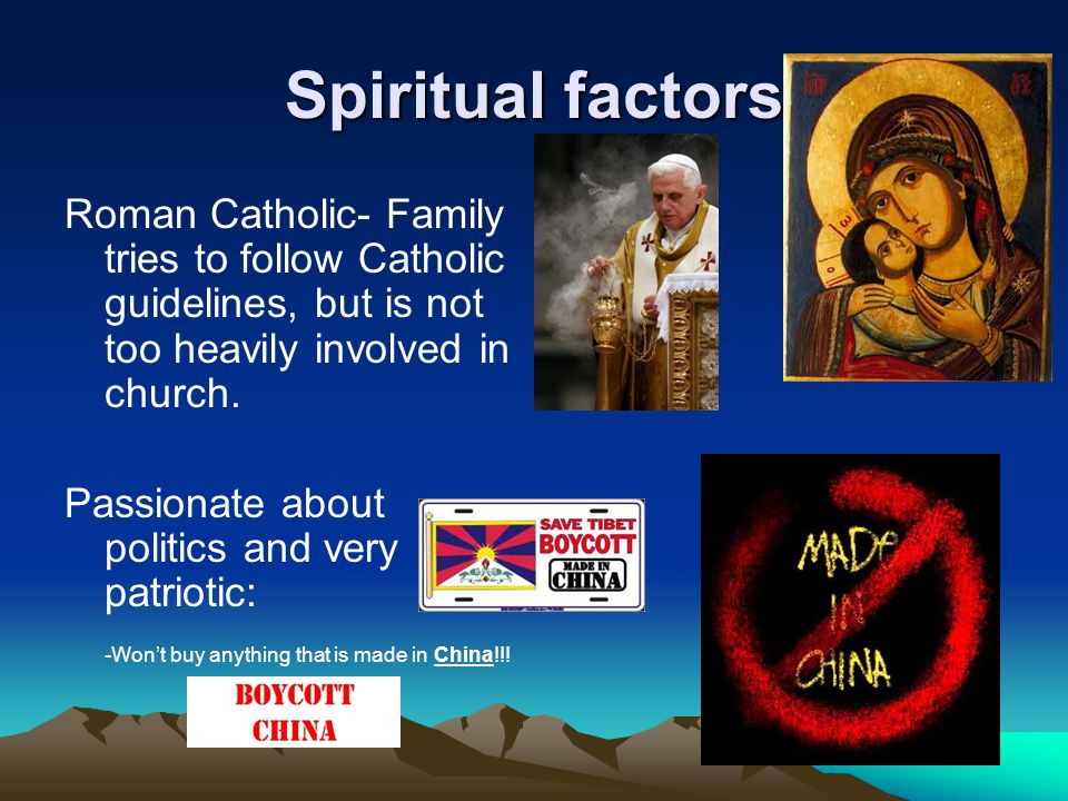 Spiritual factors Roman Catholic- Family tries to follow Catholic guidelines, but is not too heavily involved in church.