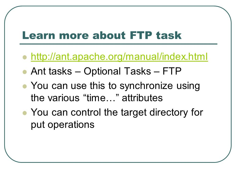Learn more about FTP task http://ant.apache.org/manual/index.html Ant tasks – Optional Tasks – FTP You can use this to synchronize using the various time… attributes You can control the target directory for put operations
