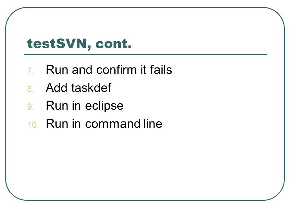 testSVN, cont. 7. Run and confirm it fails 8. Add taskdef 9. Run in eclipse 10. Run in command line