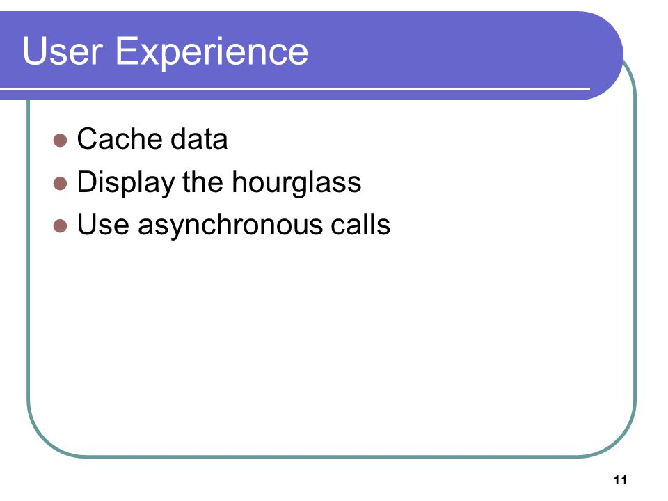 11 User Experience Cache data Display the hourglass Use asynchronous calls