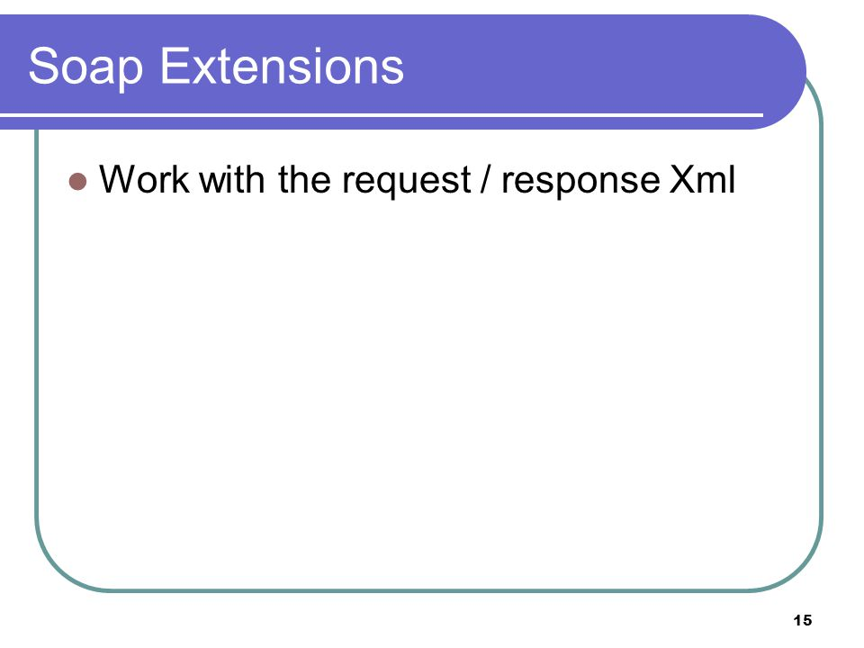 15 Soap Extensions Work with the request / response Xml