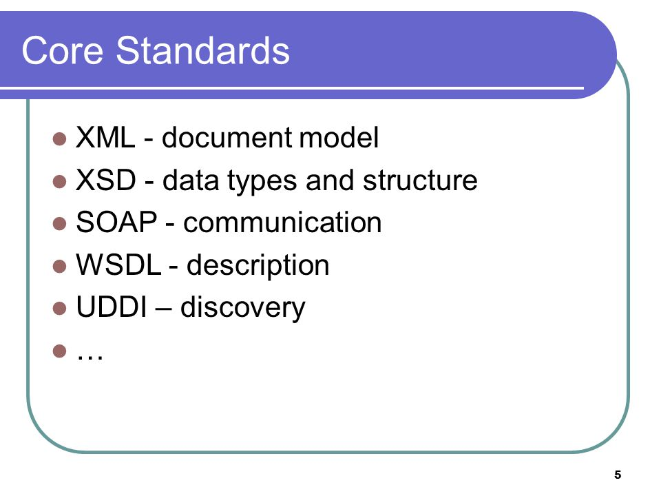 5 Core Standards XML - document model XSD - data types and structure SOAP - communication WSDL - description UDDI – discovery …