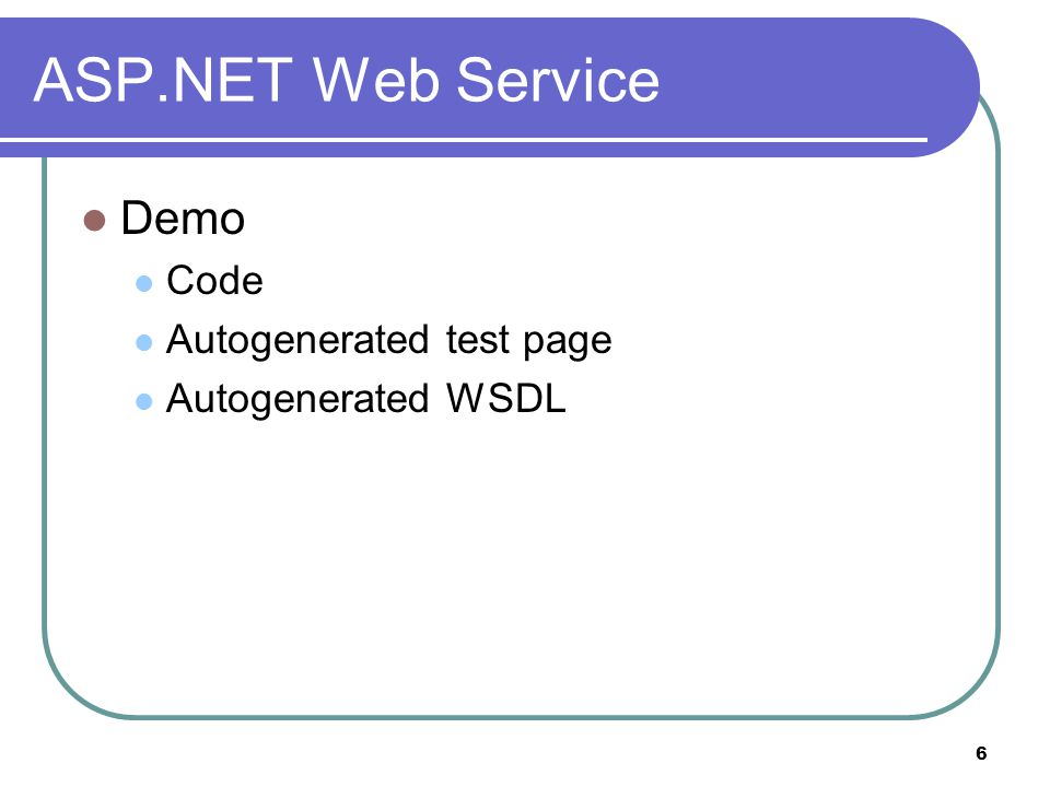 6 ASP.NET Web Service Demo Code Autogenerated test page Autogenerated WSDL