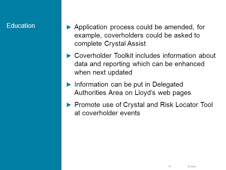 © Lloyd's Education ► Application process could be amended, for example, coverholders could be asked to complete Crystal Assist ► Coverholder Toolkit includes information about data and reporting which can be enhanced when next updated ► Information can be put in Delegated Authorities Area on Lloyd's web pages ► Promote use of Crystal and Risk Locator Tool at coverholder events 15