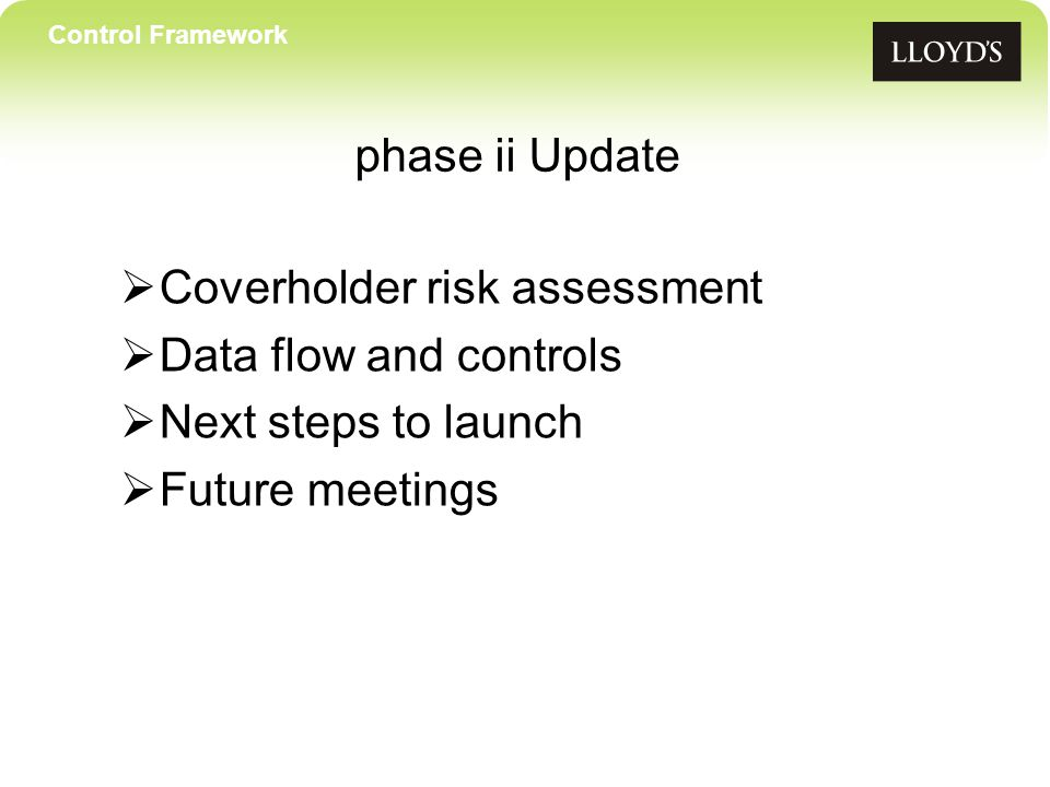 Control Framework phase ii Update  Coverholder risk assessment  Data flow and controls  Next steps to launch  Future meetings