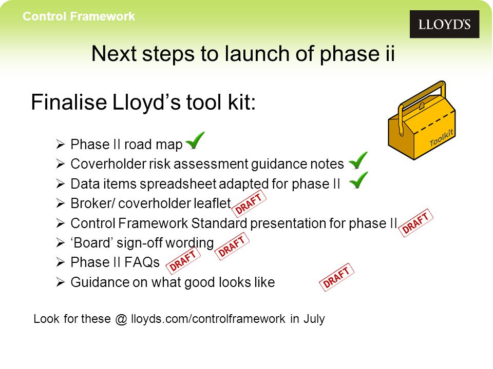 Control Framework Next steps to launch of phase ii Finalise Lloyd's tool kit:  Phase II road map  Coverholder risk assessment guidance notes  Data items spreadsheet adapted for phase II  Broker/ coverholder leaflet  Control Framework Standard presentation for phase II  'Board' sign-off wording  Phase II FAQs  Guidance on what good looks like Look for these @ lloyds.com/controlframework in July