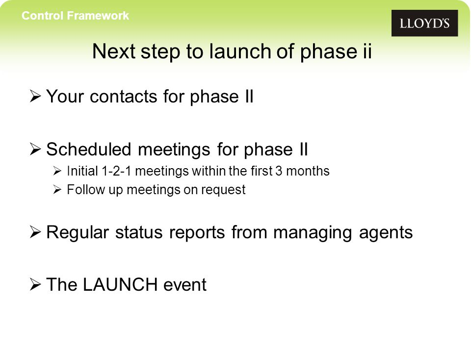 Control Framework Next step to launch of phase ii  Your contacts for phase II  Scheduled meetings for phase II  Initial 1-2-1 meetings within the first 3 months  Follow up meetings on request  Regular status reports from managing agents  The LAUNCH event