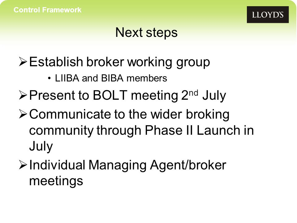 Control Framework Next steps  Establish broker working group LIIBA and BIBA members  Present to BOLT meeting 2 nd July  Communicate to the wider broking community through Phase II Launch in July  Individual Managing Agent/broker meetings