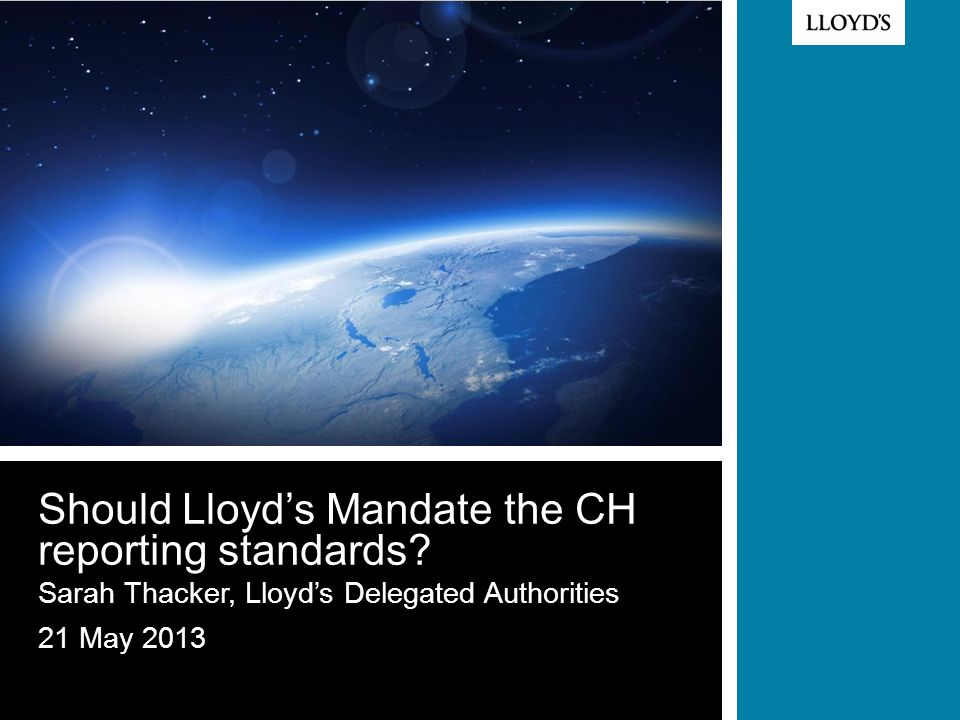 © Lloyd's Should Lloyd's Mandate the CH reporting standards.