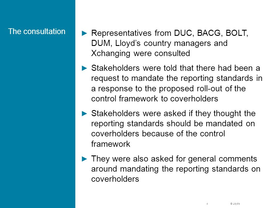 © Lloyd's The consultation ► Representatives from DUC, BACG, BOLT, DUM, Lloyd's country managers and Xchanging were consulted ► Stakeholders were told that there had been a request to mandate the reporting standards in a response to the proposed roll-out of the control framework to coverholders ► Stakeholders were asked if they thought the reporting standards should be mandated on coverholders because of the control framework ► They were also asked for general comments around mandating the reporting standards on coverholders 4