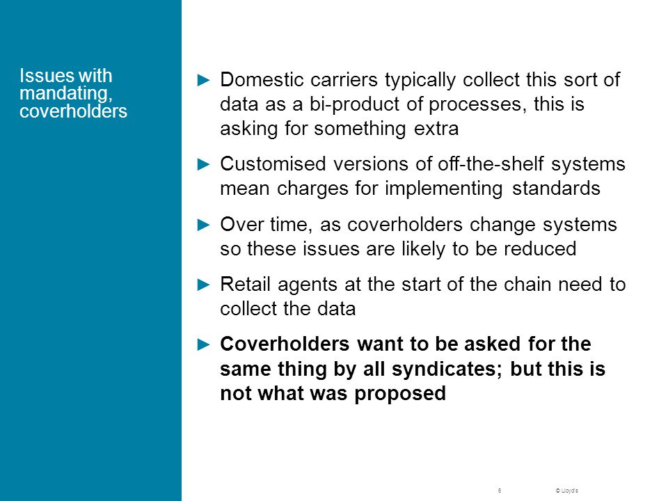 © Lloyd's Issues with mandating, coverholders ► Domestic carriers typically collect this sort of data as a bi-product of processes, this is asking for something extra ► Customised versions of off-the-shelf systems mean charges for implementing standards ► Over time, as coverholders change systems so these issues are likely to be reduced ► Retail agents at the start of the chain need to collect the data ► Coverholders want to be asked for the same thing by all syndicates; but this is not what was proposed 6