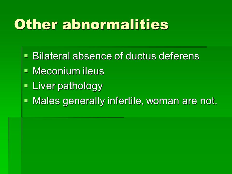 Other abnormalities  Bilateral absence of ductus deferens  Meconium ileus  Liver pathology  Males generally infertile, woman are not.