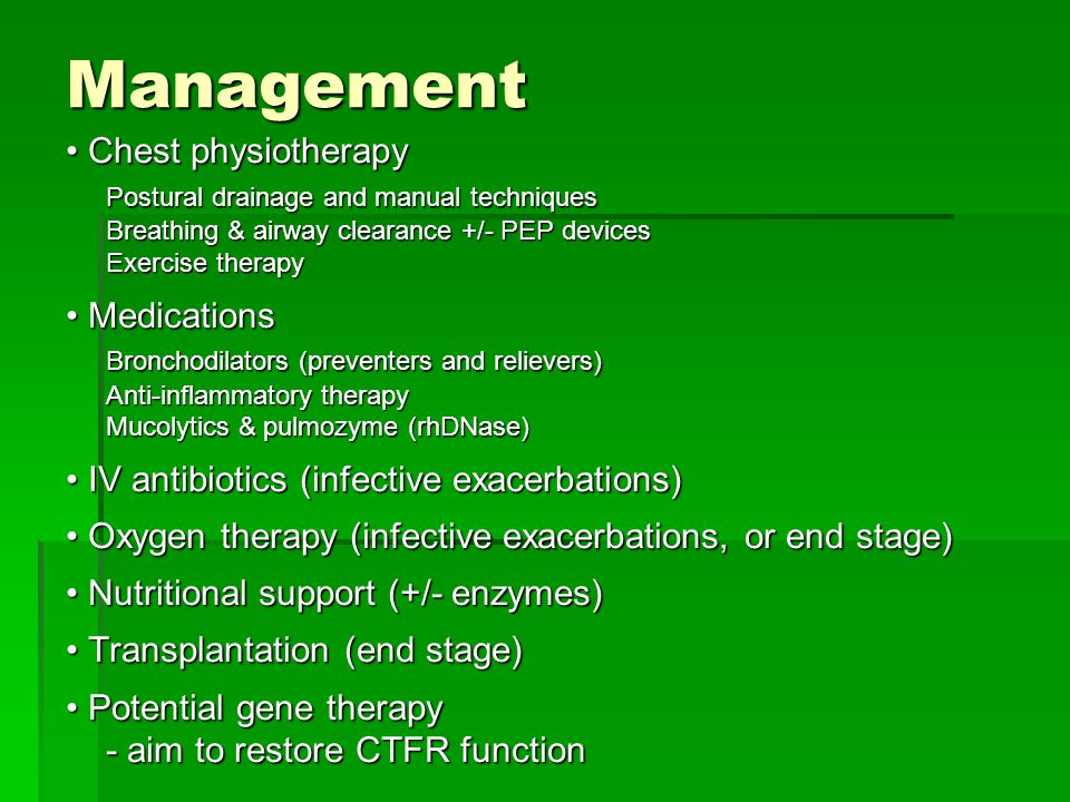Management Chest physiotherapy Chest physiotherapy Postural drainage and manual techniques Breathing & airway clearance +/- PEP devices Exercise therapy Medications Medications Bronchodilators (preventers and relievers) Anti-inflammatory therapy Mucolytics & pulmozyme (rhDNase) IV antibiotics (infective exacerbations) IV antibiotics (infective exacerbations) Oxygen therapy (infective exacerbations, or end stage) Oxygen therapy (infective exacerbations, or end stage) Nutritional support (+/- enzymes) Nutritional support (+/- enzymes) Transplantation (end stage) Transplantation (end stage) Potential gene therapy Potential gene therapy - aim to restore CTFR function