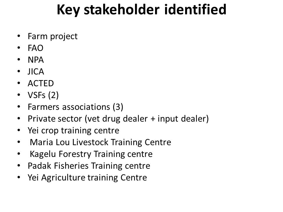 Key stakeholder identified Farm project FAO NPA JICA ACTED VSFs (2) Farmers associations (3) Private sector (vet drug dealer + input dealer) Yei crop training centre Maria Lou Livestock Training Centre Kagelu Forestry Training centre Padak Fisheries Training centre Yei Agriculture training Centre