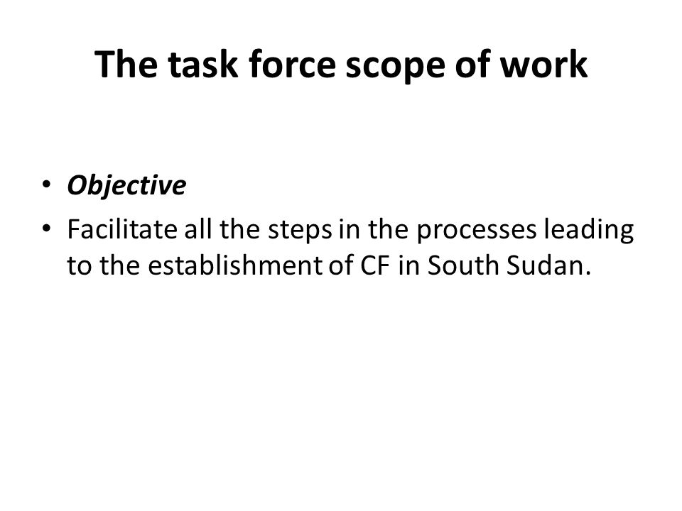 The task force scope of work Objective Facilitate all the steps in the processes leading to the establishment of CF in South Sudan.