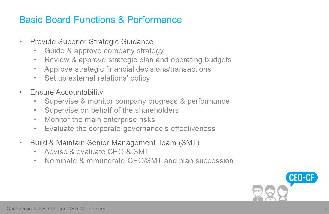 Basic Board Functions & Performance Provide Superior Strategic Guidance Guide & approve company strategy Review & approve strategic plan and operating budgets Approve strategic financial decisions/transactions Set up external relations' policy Ensure Accountability Supervise & monitor company progress & performance Supervise on behalf of the shareholders Monitor the main enterprise risks Evaluate the corporate governance's effectiveness Build & Maintain Senior Management Team (SMT) Advise & evaluate CEO & SMT Nominate & remunerate CEO/SMT and plan succession 2 Confidential to CEO-CF and CEO-CF members