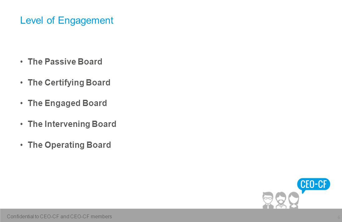 Level of Engagement The Passive Board The Certifying Board The Engaged Board The Intervening Board The Operating Board 6 Confidential to CEO-CF and CEO-CF members