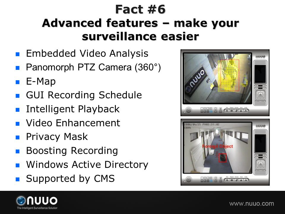 Embedded Video Analysis Panomorph PTZ Camera (360°) E-Map GUI Recording Schedule Intelligent Playback Video Enhancement Privacy Mask Boosting Recording Windows Active Directory Supported by CMS Fact #6 Advanced features – make your surveillance easier