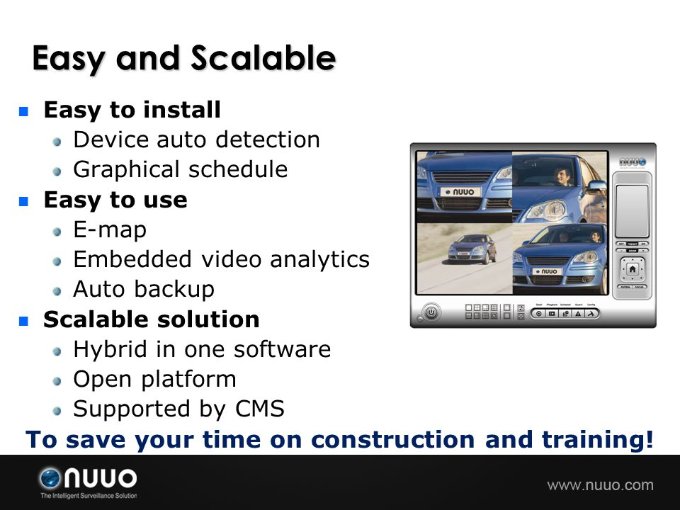 Easy and Scalable Easy to install Device auto detection Graphical schedule Easy to use E-map Embedded video analytics Auto backup Scalable solution Hybrid in one software Open platform Supported by CMS To save your time on construction and training!