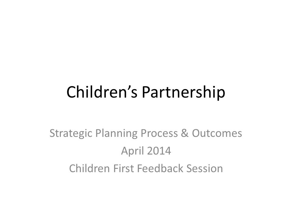 Children's Partnership Strategic Planning Process & Outcomes April 2014 Children First Feedback Session