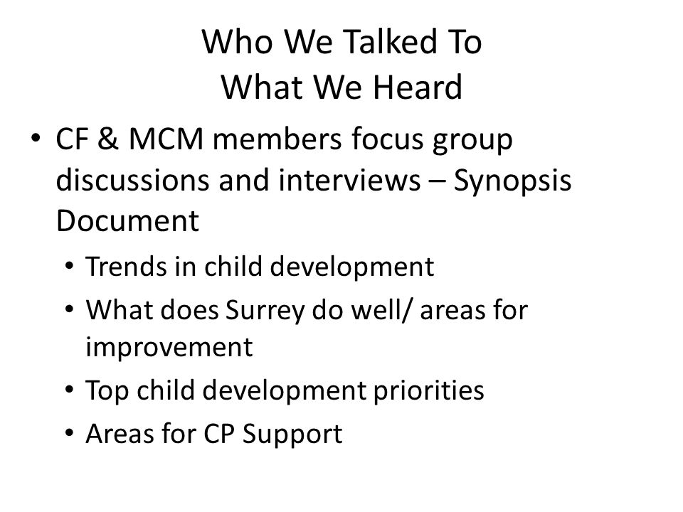 Who We Talked To What We Heard CF & MCM members focus group discussions and interviews – Synopsis Document Trends in child development What does Surrey do well/ areas for improvement Top child development priorities Areas for CP Support