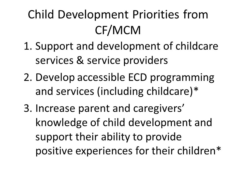 Child Development Priorities from CF/MCM 1.Support and development of childcare services & service providers 2.Develop accessible ECD programming and services (including childcare)* 3.Increase parent and caregivers' knowledge of child development and support their ability to provide positive experiences for their children*