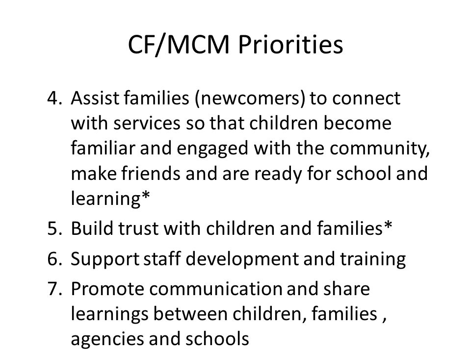 CF/MCM Priorities 4.Assist families (newcomers) to connect with services so that children become familiar and engaged with the community, make friends and are ready for school and learning* 5.Build trust with children and families* 6.Support staff development and training 7.Promote communication and share learnings between children, families, agencies and schools