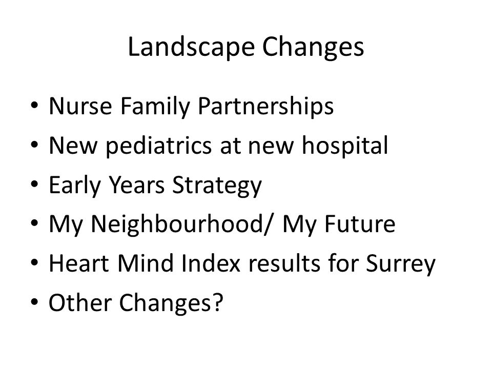 Landscape Changes Nurse Family Partnerships New pediatrics at new hospital Early Years Strategy My Neighbourhood/ My Future Heart Mind Index results for Surrey Other Changes?
