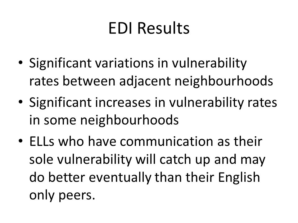 EDI Results Significant variations in vulnerability rates between adjacent neighbourhoods Significant increases in vulnerability rates in some neighbourhoods ELLs who have communication as their sole vulnerability will catch up and may do better eventually than their English only peers.