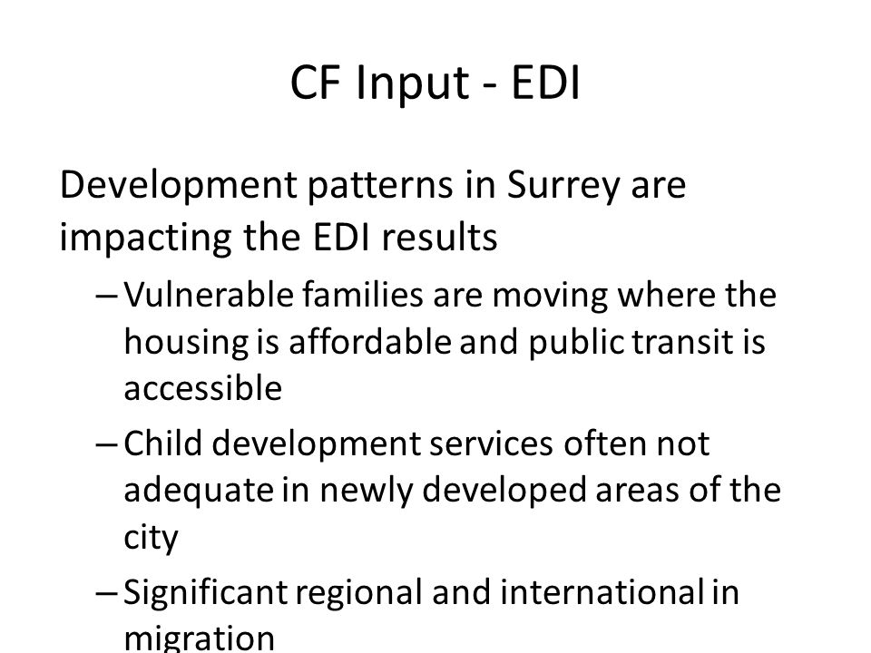 CF Input - EDI Development patterns in Surrey are impacting the EDI results – Vulnerable families are moving where the housing is affordable and public transit is accessible – Child development services often not adequate in newly developed areas of the city – Significant regional and international in migration