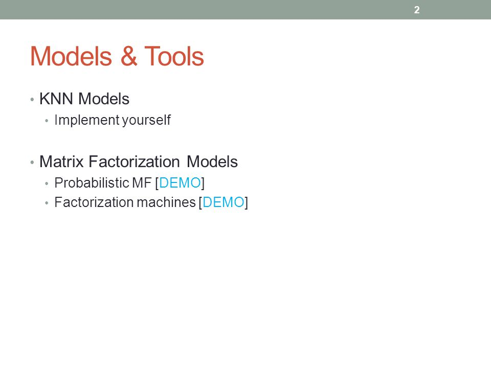 Models & Tools KNN Models Implement yourself Matrix Factorization Models Probabilistic MF [DEMO] Factorization machines [DEMO] 2