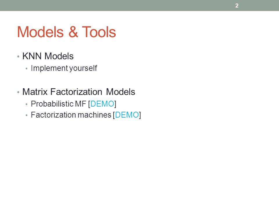 Models & Tools KNN Models Implement yourself Matrix Factorization Models Probabilistic MF [DEMO] Factorization machines [DEMO] 2