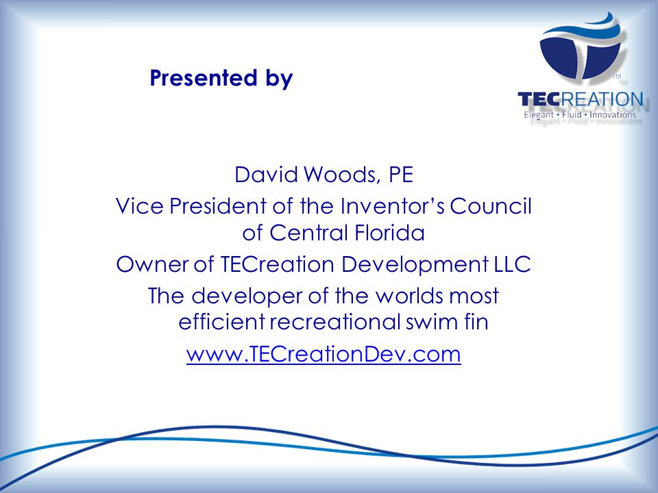 Presented by David Woods, PE Vice President of the Inventor's Council of Central Florida Owner of TECreation Development LLC The developer of the worlds most efficient recreational swim fin www.TECreationDev.com