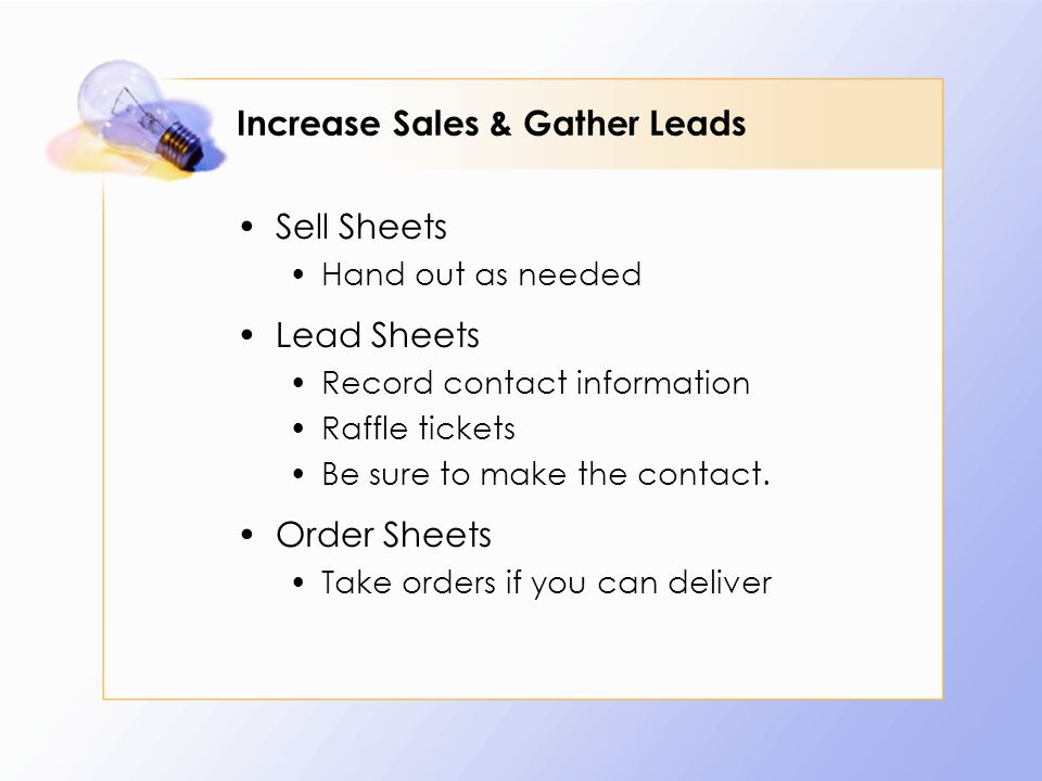 Increase Sales & Gather Leads Sell Sheets Hand out as needed Lead Sheets Record contact information Raffle tickets Be sure to make the contact.