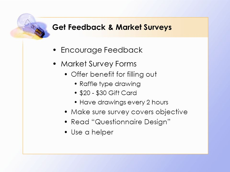 Get Feedback & Market Surveys Encourage Feedback Market Survey Forms Offer benefit for filling out Raffle type drawing $20 - $30 Gift Card Have drawings every 2 hours Make sure survey covers objective Read Questionnaire Design Use a helper
